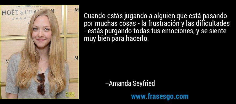 Cuando estás jugando a alguien que está pasando por muchas cosas - la frustración y las dificultades - estás purgando todas tus emociones, y se siente muy bien para hacerlo. – Amanda Seyfried