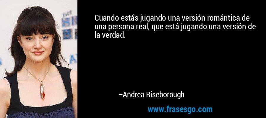 Cuando estás jugando una versión romántica de una persona real, que está jugando una versión de la verdad. – Andrea Riseborough