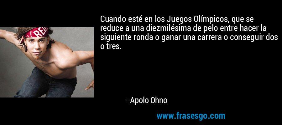 Cuando esté en los Juegos Olímpicos, que se reduce a una diezmilésima de pelo entre hacer la siguiente ronda o ganar una carrera o conseguir dos o tres. – Apolo Ohno
