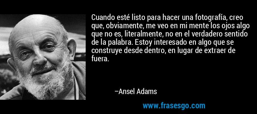Cuando esté listo para hacer una fotografía, creo que, obviamente, me veo en mi mente los ojos algo que no es, literalmente, no en el verdadero sentido de la palabra. Estoy interesado en algo que se construye desde dentro, en lugar de extraer de fuera. – Ansel Adams