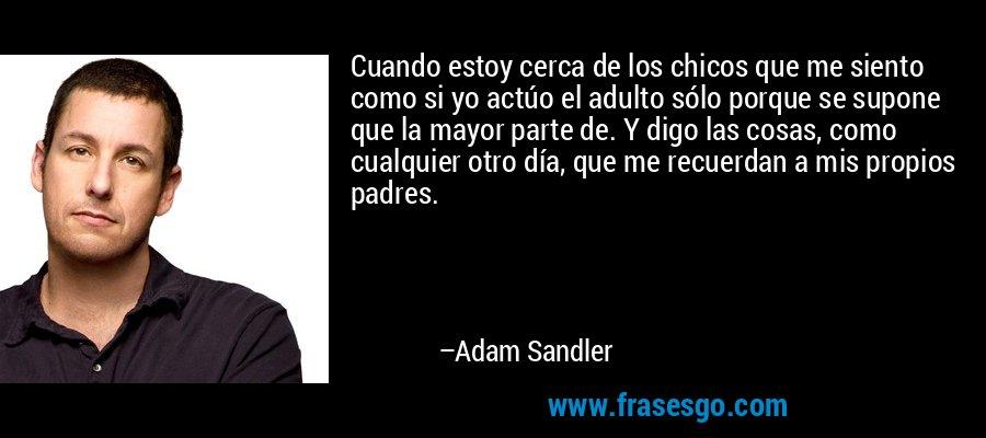Cuando estoy cerca de los chicos que me siento como si yo actúo el adulto sólo porque se supone que la mayor parte de. Y digo las cosas, como cualquier otro día, que me recuerdan a mis propios padres. – Adam Sandler
