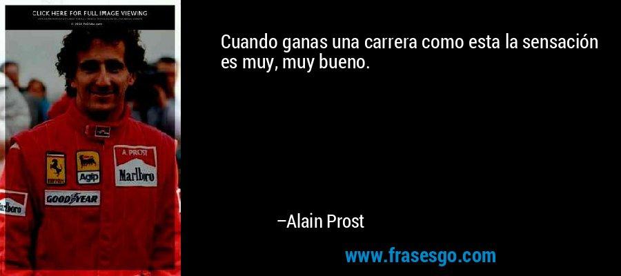 Cuando ganas una carrera como esta la sensación es muy, muy bueno. – Alain Prost