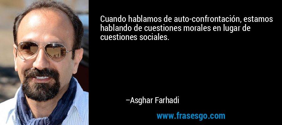 Cuando hablamos de auto-confrontación, estamos hablando de cuestiones morales en lugar de cuestiones sociales. – Asghar Farhadi