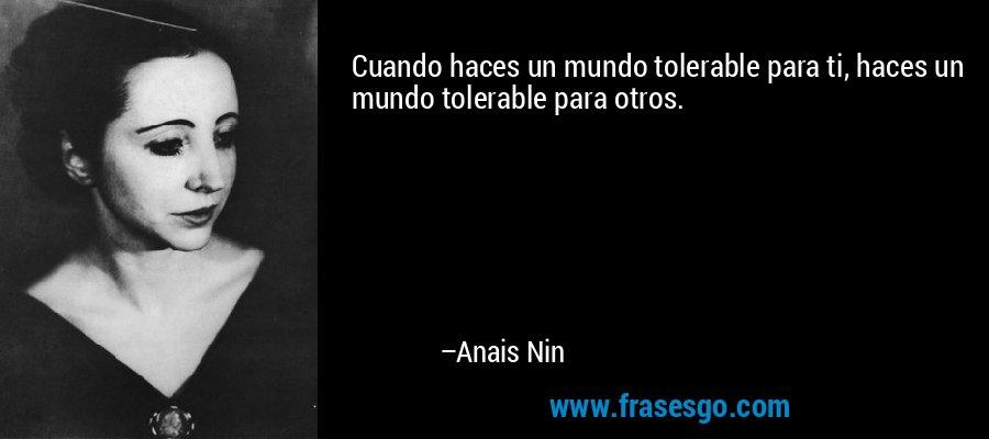 Cuando haces un mundo tolerable para ti, haces un mundo tolerable para otros. – Anais Nin