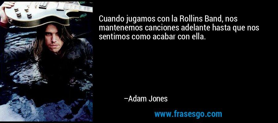 Cuando jugamos con la Rollins Band, nos mantenemos canciones adelante hasta que nos sentimos como acabar con ella. – Adam Jones