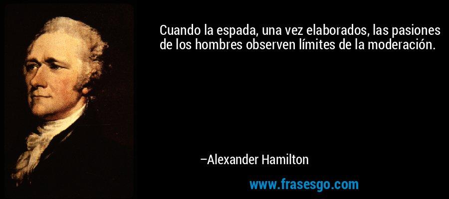 Cuando la espada, una vez elaborados, las pasiones de los hombres observen límites de la moderación. – Alexander Hamilton