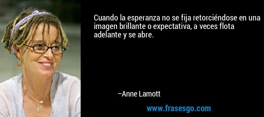 Cuando la esperanza no se fija retorciéndose en una imagen brillante o expectativa, a veces flota adelante y se abre. – Anne Lamott