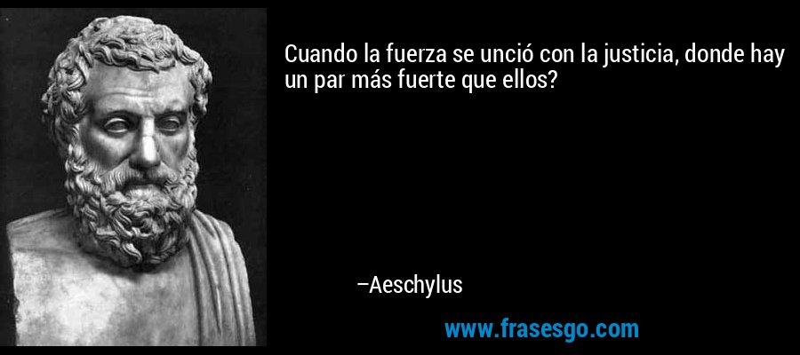 Cuando la fuerza se unció con la justicia, donde hay un par más fuerte que ellos? – Aeschylus