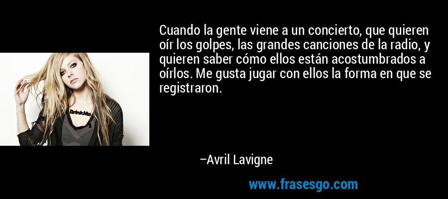 Cuando la gente viene a un concierto, que quieren oír los golpes, las grandes canciones de la radio, y quieren saber cómo ellos están acostumbrados a oírlos. Me gusta jugar con ellos la forma en que se registraron. – Avril Lavigne