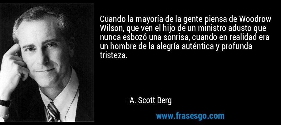 Cuando la mayoría de la gente piensa de Woodrow Wilson, que ven el hijo de un ministro adusto que nunca esbozó una sonrisa, cuando en realidad era un hombre de la alegría auténtica y profunda tristeza. – A. Scott Berg