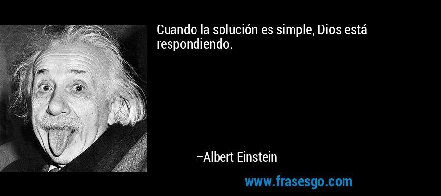 Cuando la solución es simple, Dios está respondiendo. – Albert Einstein
