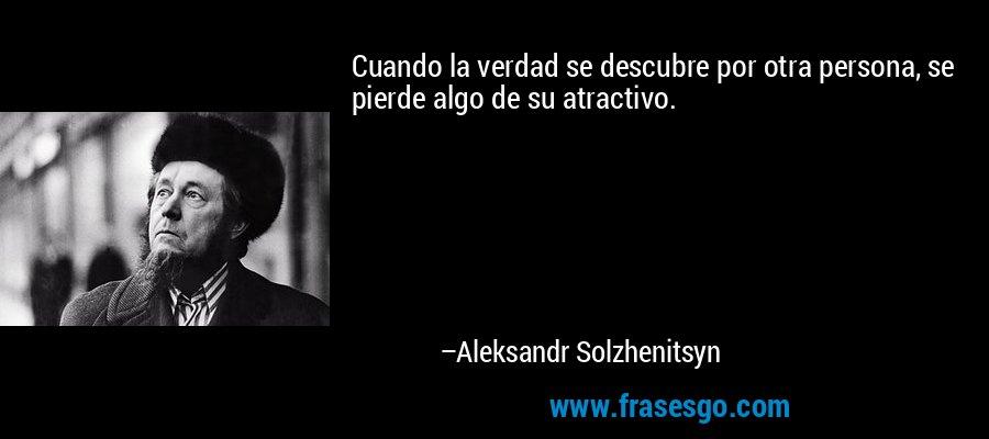 Cuando la verdad se descubre por otra persona, se pierde algo de su atractivo. – Aleksandr Solzhenitsyn