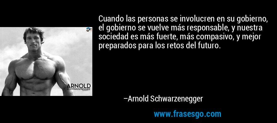 Cuando las personas se involucren en su gobierno, el gobierno se vuelve más responsable, y nuestra sociedad es más fuerte, más compasivo, y mejor preparados para los retos del futuro. – Arnold Schwarzenegger