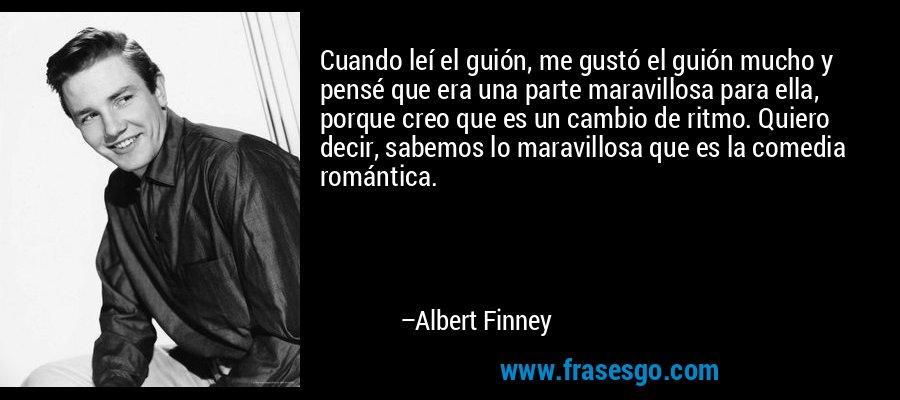 Cuando leí el guión, me gustó el guión mucho y pensé que era una parte maravillosa para ella, porque creo que es un cambio de ritmo. Quiero decir, sabemos lo maravillosa que es la comedia romántica. – Albert Finney
