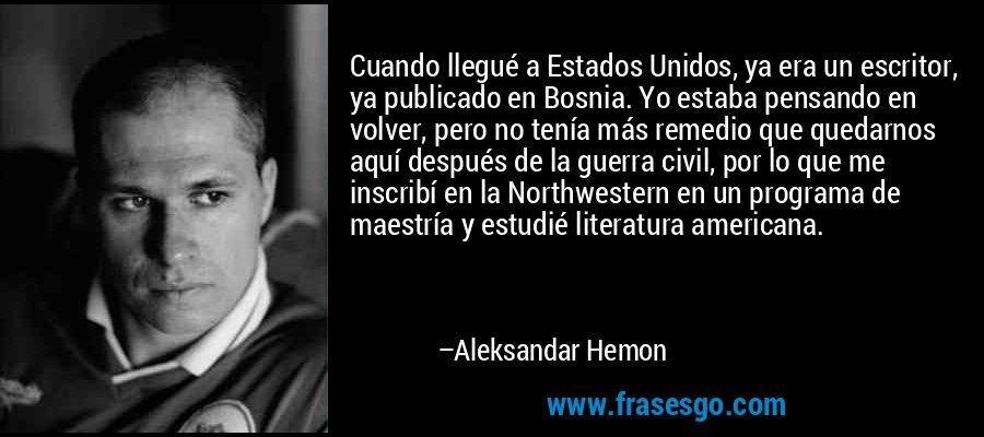 Cuando llegué a Estados Unidos, ya era un escritor, ya publicado en Bosnia. Yo estaba pensando en volver, pero no tenía más remedio que quedarnos aquí después de la guerra civil, por lo que me inscribí en la Northwestern en un programa de maestría y estudié literatura americana. – Aleksandar Hemon