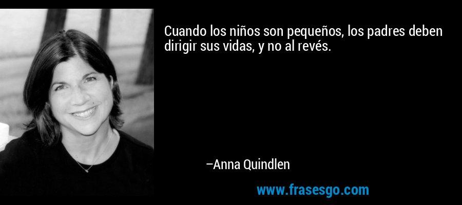 Cuando los niños son pequeños, los padres deben dirigir sus vidas, y no al revés. – Anna Quindlen