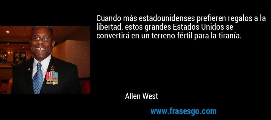 Cuando más estadounidenses prefieren regalos a la libertad, estos grandes Estados Unidos se convertirá en un terreno fértil para la tiranía. – Allen West
