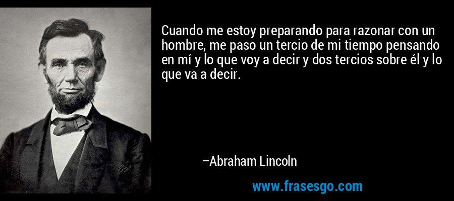 Cuando me estoy preparando para razonar con un hombre, me paso un tercio de mi tiempo pensando en mí y lo que voy a decir y dos tercios sobre él y lo que va a decir. – Abraham Lincoln