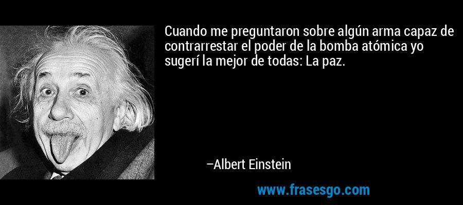 Cuando me preguntaron sobre algún arma capaz de contrarrestar el poder de la bomba atómica yo sugerí la mejor de todas: La paz. – Albert Einstein