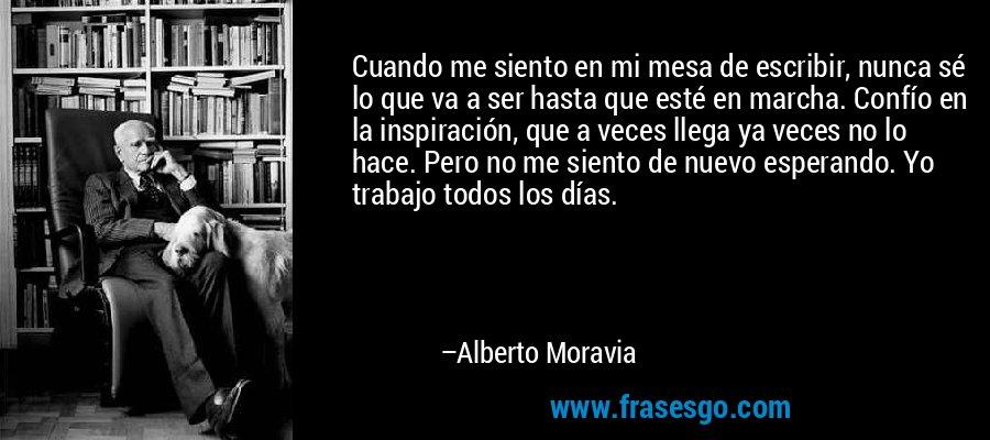 Cuando me siento en mi mesa de escribir, nunca sé lo que va a ser hasta que esté en marcha. Confío en la inspiración, que a veces llega ya veces no lo hace. Pero no me siento de nuevo esperando. Yo trabajo todos los días. – Alberto Moravia