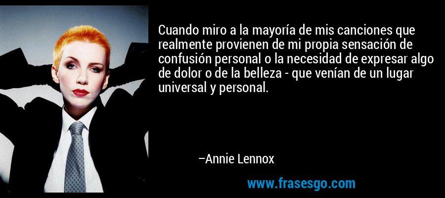 Cuando miro a la mayoría de mis canciones que realmente provienen de mi propia sensación de confusión personal o la necesidad de expresar algo de dolor o de la belleza - que venían de un lugar universal y personal. – Annie Lennox
