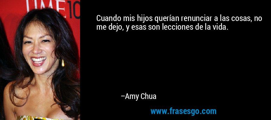 Cuando mis hijos querían renunciar a las cosas, no me dejo, y esas son lecciones de la vida. – Amy Chua