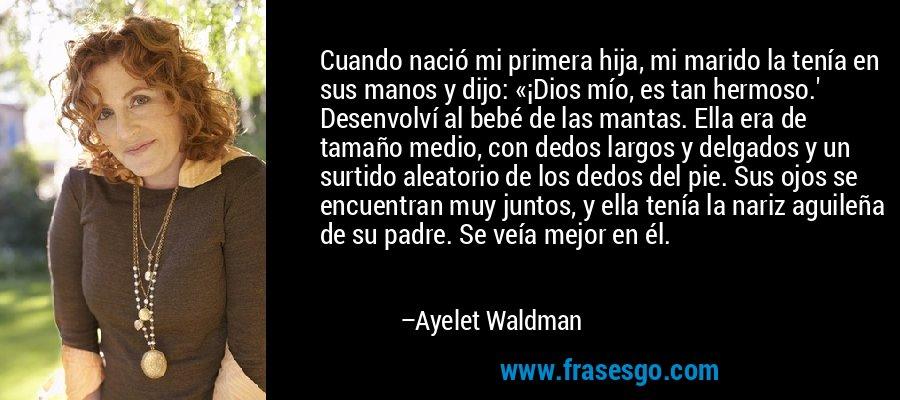 Cuando nació mi primera hija, mi marido la tenía en sus manos y dijo: «¡Dios mío, es tan hermoso.' Desenvolví al bebé de las mantas. Ella era de tamaño medio, con dedos largos y delgados y un surtido aleatorio de los dedos del pie. Sus ojos se encuentran muy juntos, y ella tenía la nariz aguileña de su padre. Se veía mejor en él. – Ayelet Waldman