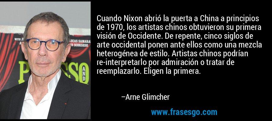 Cuando Nixon abrió la puerta a China a principios de 1970, los artistas chinos obtuvieron su primera visión de Occidente. De repente, cinco siglos de arte occidental ponen ante ellos como una mezcla heterogénea de estilo. Artistas chinos podrían re-interpretarlo por admiración o tratar de reemplazarlo. Eligen la primera. – Arne Glimcher