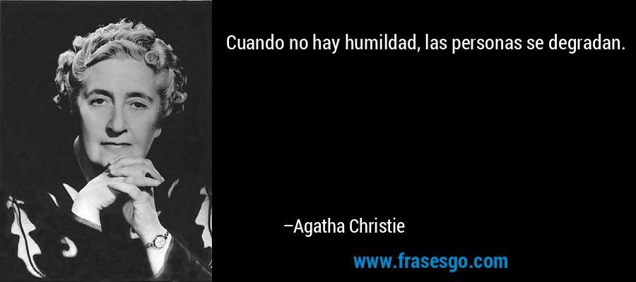 Cuando no hay humildad, las personas se degradan. – Agatha Christie