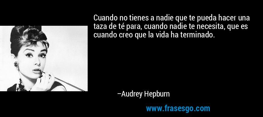 Cuando no tienes a nadie que te pueda hacer una taza de té para, cuando nadie te necesita, que es cuando creo que la vida ha terminado. – Audrey Hepburn