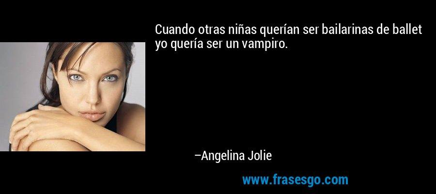 Cuando otras niñas querían ser bailarinas de ballet yo quería ser un vampiro. – Angelina Jolie