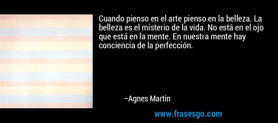 Cuando pienso en el arte pienso en la belleza. La belleza es el misterio de la vida. No está en el ojo que está en la mente. En nuestra mente hay conciencia de la perfección. – Agnes Martin