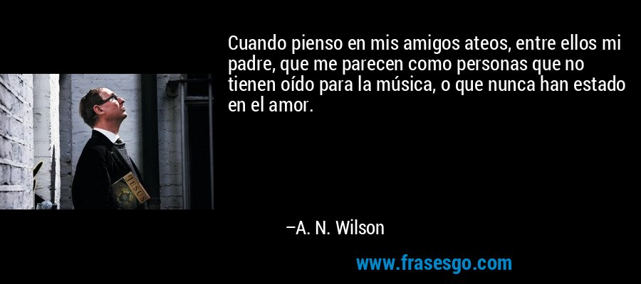 Cuando pienso en mis amigos ateos, entre ellos mi padre, que me parecen como personas que no tienen oído para la música, o que nunca han estado en el amor. – A. N. Wilson
