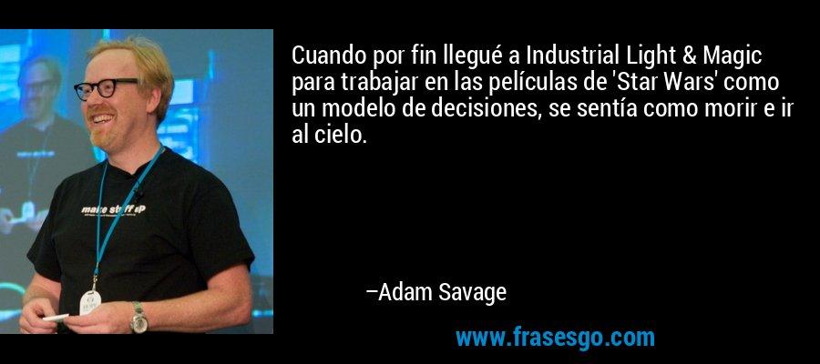 Cuando por fin llegué a Industrial Light & Magic para trabajar en las películas de 'Star Wars' como un modelo de decisiones, se sentía como morir e ir al cielo. – Adam Savage
