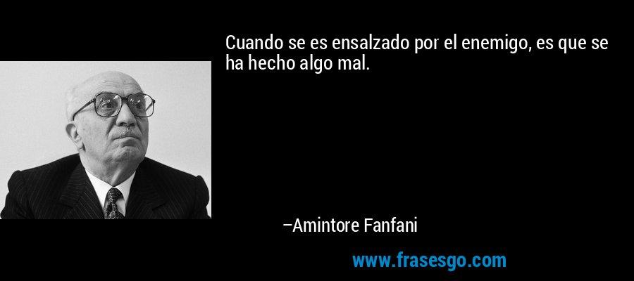 Cuando se es ensalzado por el enemigo, es que se ha hecho algo mal. – Amintore Fanfani