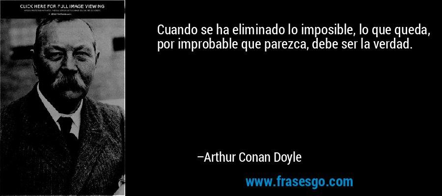 Cuando se ha eliminado lo imposible, lo que queda, por improbable que parezca, debe ser la verdad. – Arthur Conan Doyle