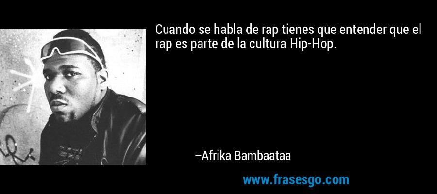 Cuando se habla de rap tienes que entender que el rap es parte de la cultura Hip-Hop. – Afrika Bambaataa