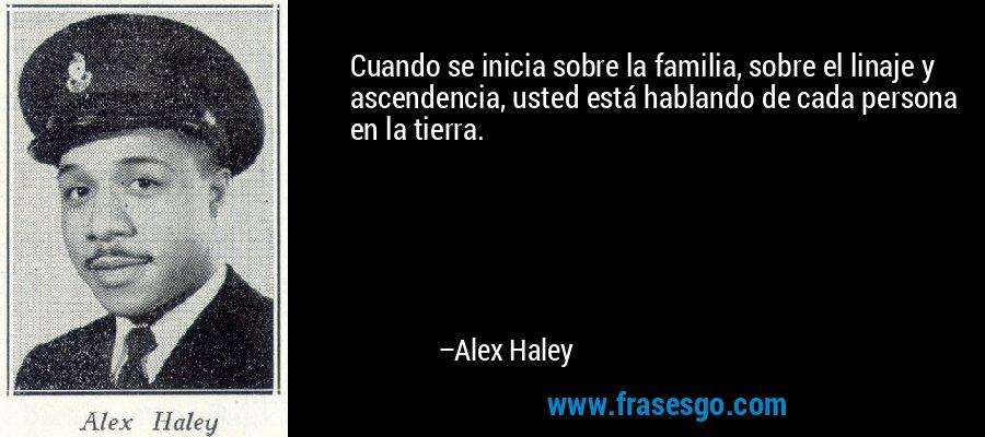 Cuando se inicia sobre la familia, sobre el linaje y ascendencia, usted está hablando de cada persona en la tierra. – Alex Haley