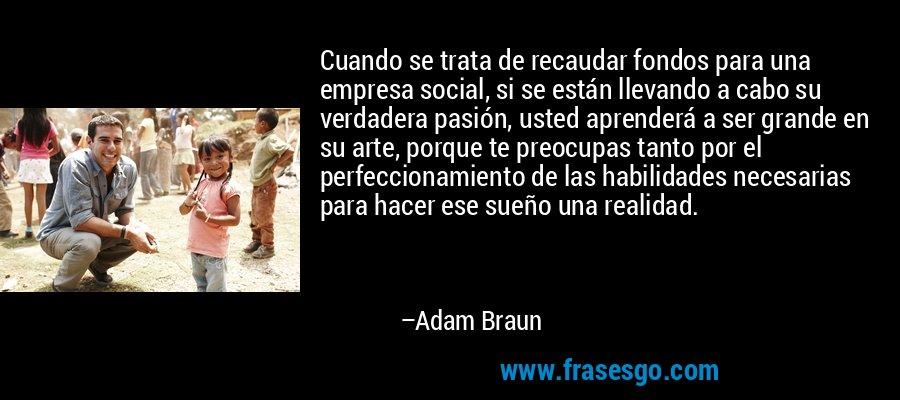 Cuando se trata de recaudar fondos para una empresa social, si se están llevando a cabo su verdadera pasión, usted aprenderá a ser grande en su arte, porque te preocupas tanto por el perfeccionamiento de las habilidades necesarias para hacer ese sueño una realidad. – Adam Braun