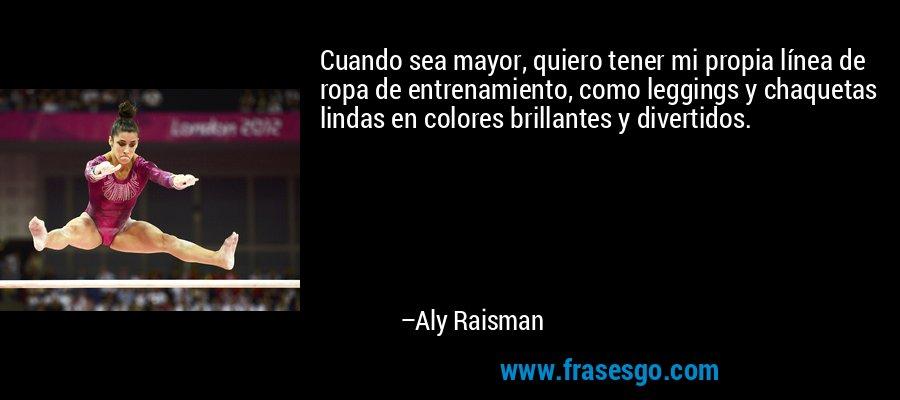 Cuando sea mayor, quiero tener mi propia línea de ropa de entrenamiento, como leggings y chaquetas lindas en colores brillantes y divertidos. – Aly Raisman
