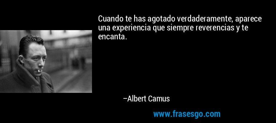Cuando te has agotado verdaderamente, aparece una experiencia que siempre reverencias y te encanta. – Albert Camus