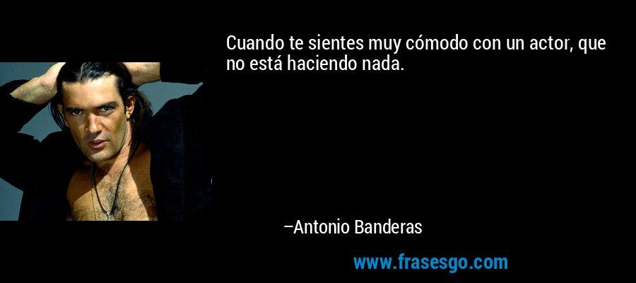 Cuando te sientes muy cómodo con un actor, que no está haciendo nada. – Antonio Banderas