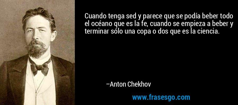 Cuando tenga sed y parece que se podía beber todo el océano que es la fe, cuando se empieza a beber y terminar sólo una copa o dos que es la ciencia. – Anton Chekhov