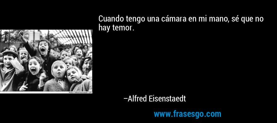 Cuando tengo una cámara en mi mano, sé que no hay temor. – Alfred Eisenstaedt
