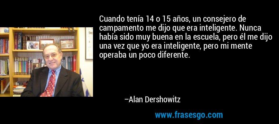 Cuando tenía 14 o 15 años, un consejero de campamento me dijo que era inteligente. Nunca había sido muy buena en la escuela, pero él me dijo una vez que yo era inteligente, pero mi mente operaba un poco diferente. – Alan Dershowitz