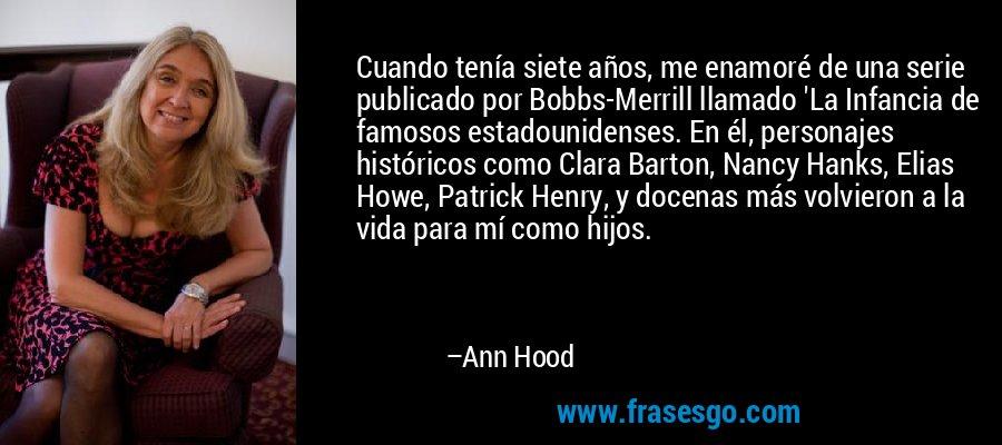 Cuando tenía siete años, me enamoré de una serie publicado por Bobbs-Merrill llamado 'La Infancia de famosos estadounidenses. En él, personajes históricos como Clara Barton, Nancy Hanks, Elias Howe, Patrick Henry, y docenas más volvieron a la vida para mí como hijos. – Ann Hood