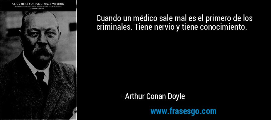 Cuando un médico sale mal es el primero de los criminales. Tiene nervio y tiene conocimiento. – Arthur Conan Doyle