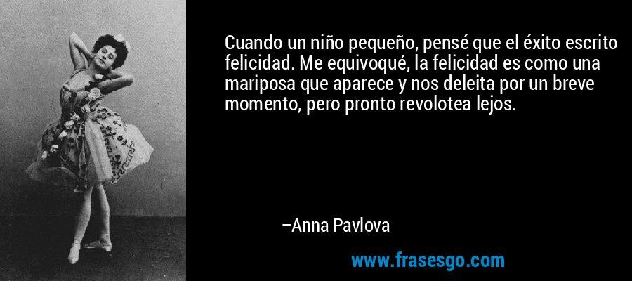 Cuando un niño pequeño, pensé que el éxito escrito felicidad. Me equivoqué, la felicidad es como una mariposa que aparece y nos deleita por un breve momento, pero pronto revolotea lejos. – Anna Pavlova