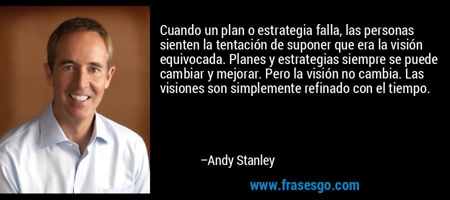 Cuando un plan o estrategia falla, las personas sienten la tentación de suponer que era la visión equivocada. Planes y estrategias siempre se puede cambiar y mejorar. Pero la visión no cambia. Las visiones son simplemente refinado con el tiempo. – Andy Stanley