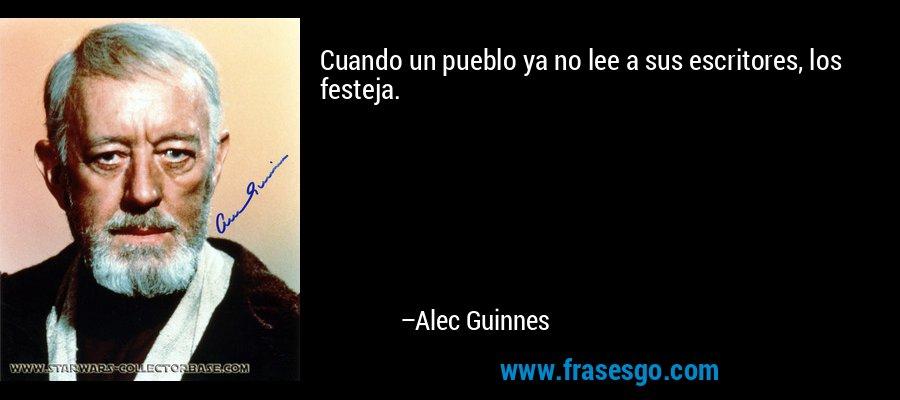 Cuando un pueblo ya no lee a sus escritores, los festeja. – Alec Guinnes